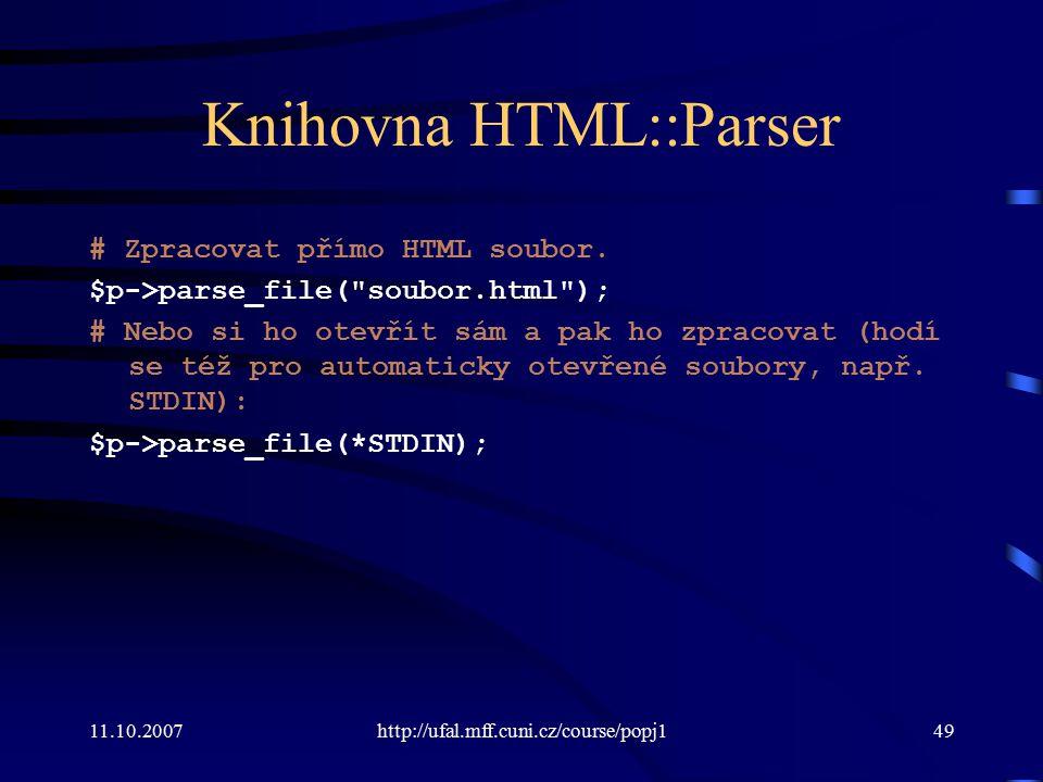 11.10.2007http://ufal.mff.cuni.cz/course/popj149 Knihovna HTML::Parser # Zpracovat přímo HTML soubor. $p->parse_file(