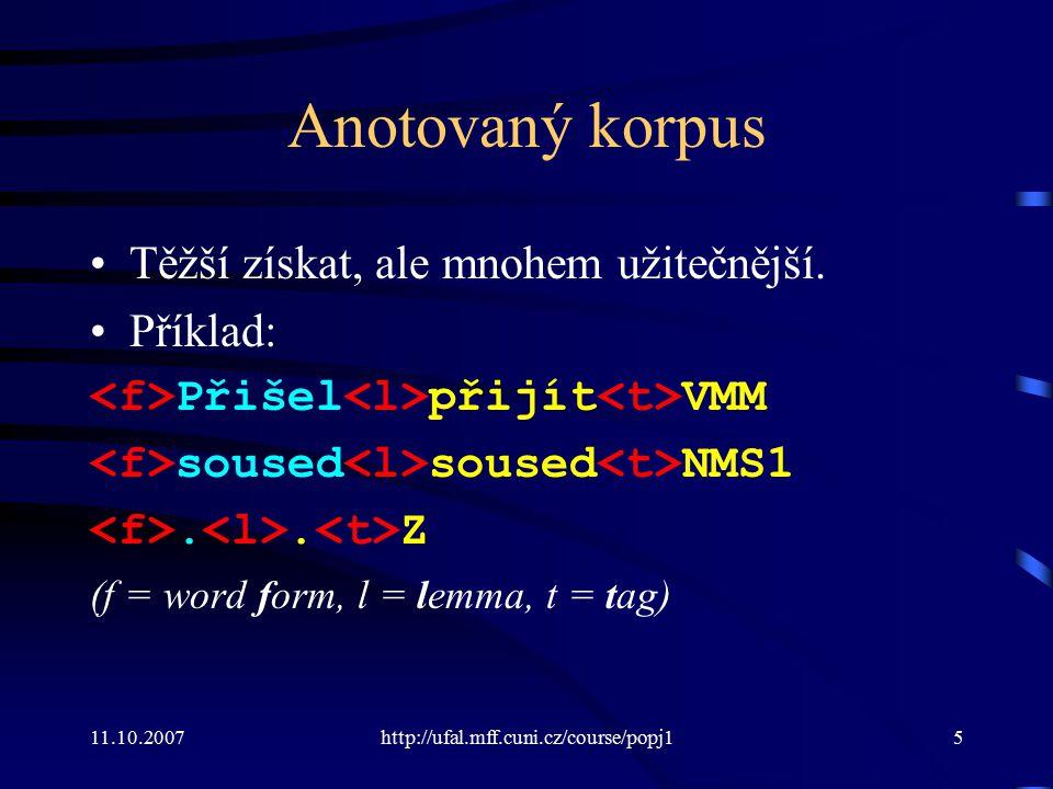 11.10.2007http://ufal.mff.cuni.cz/course/popj15 Anotovaný korpus Těžší získat, ale mnohem užitečnější. Příklad: Přišel přijít VMM soused soused NMS1..