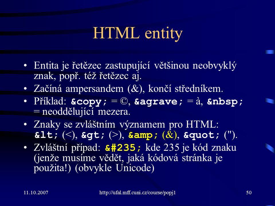11.10.2007http://ufal.mff.cuni.cz/course/popj150 HTML entity Entita je řetězec zastupující většinou neobvyklý znak, popř. též řetězec aj. Začíná amper