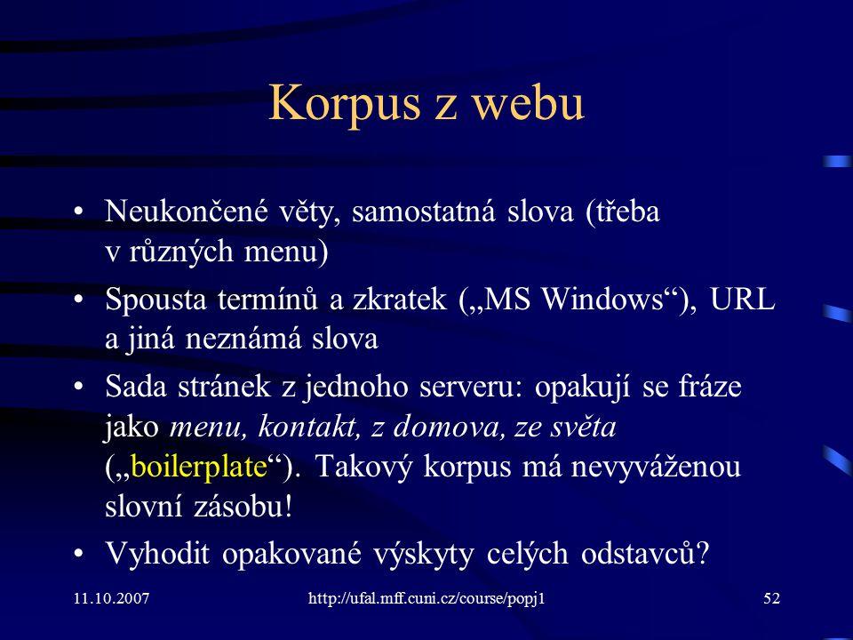 """11.10.2007http://ufal.mff.cuni.cz/course/popj152 Korpus z webu Neukončené věty, samostatná slova (třeba v různých menu) Spousta termínů a zkratek (""""MS"""