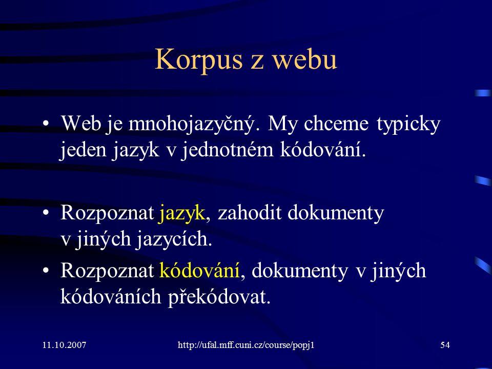 11.10.2007http://ufal.mff.cuni.cz/course/popj154 Korpus z webu Web je mnohojazyčný. My chceme typicky jeden jazyk v jednotném kódování. Rozpoznat jazy