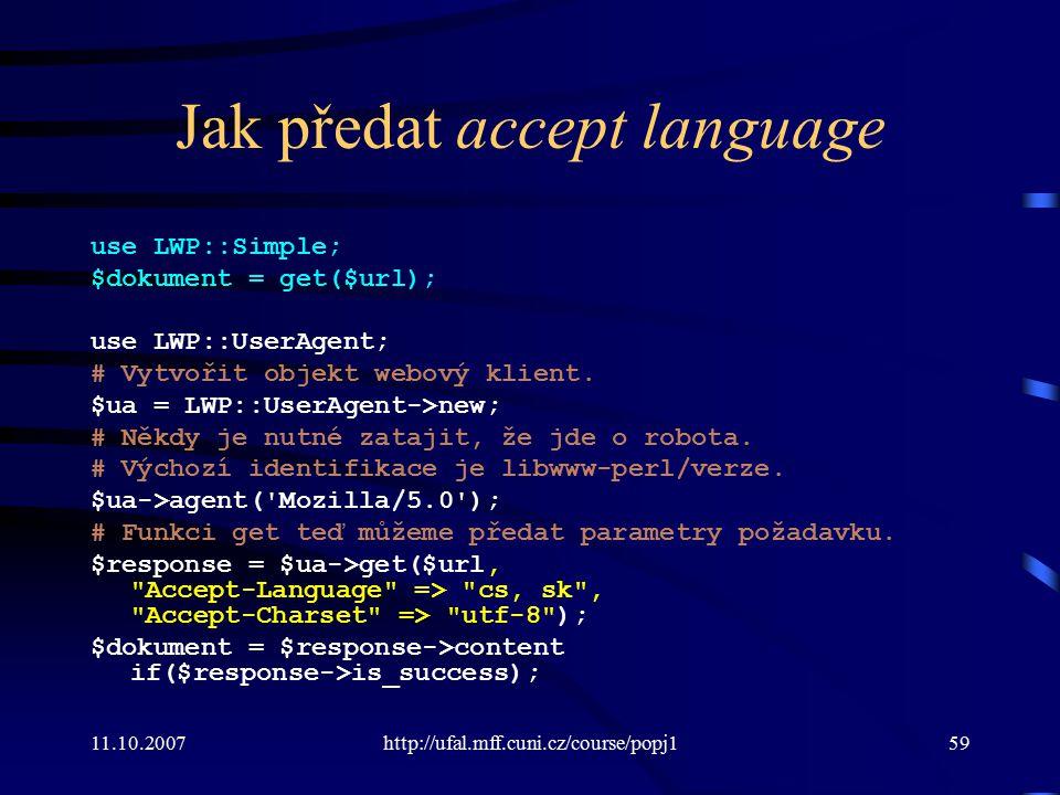 11.10.2007http://ufal.mff.cuni.cz/course/popj159 Jak předat accept language use LWP::Simple; $dokument = get($url); use LWP::UserAgent; # Vytvořit obj