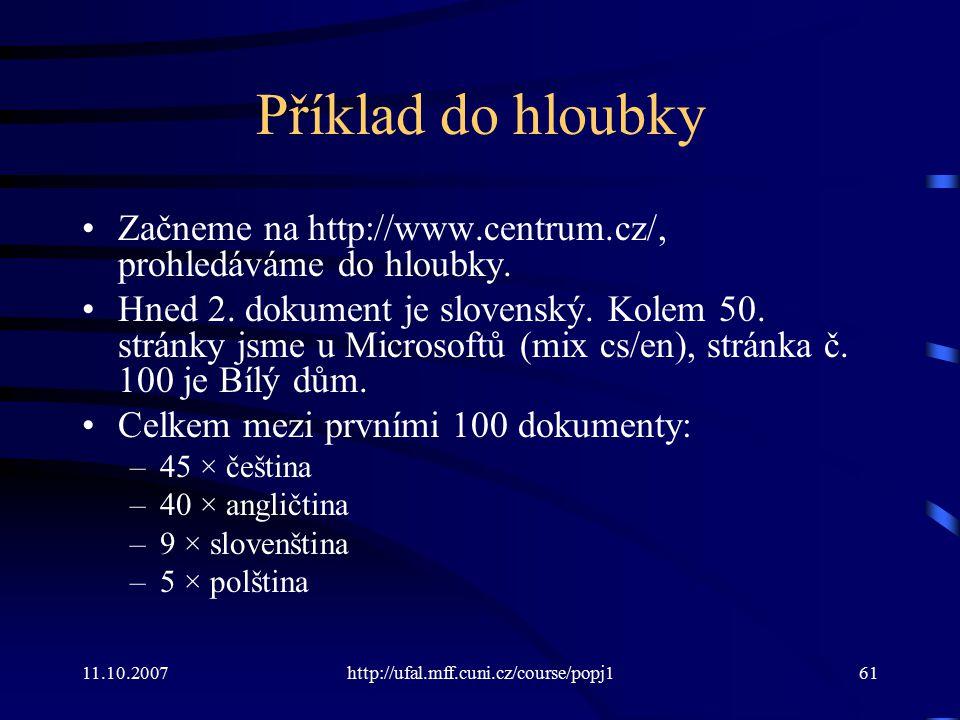 11.10.2007http://ufal.mff.cuni.cz/course/popj161 Příklad do hloubky Začneme na http://www.centrum.cz/, prohledáváme do hloubky. Hned 2. dokument je sl