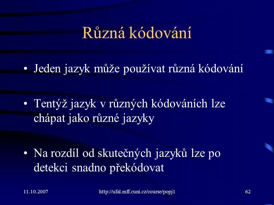 11.10.2007http://ufal.mff.cuni.cz/course/popj162 Různá kódování Jeden jazyk může používat různá kódování Tentýž jazyk v různých kódováních lze chápat