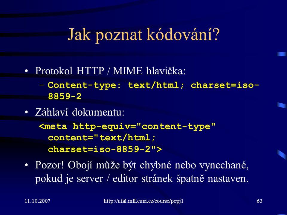 11.10.2007http://ufal.mff.cuni.cz/course/popj163 Jak poznat kódování? Protokol HTTP / MIME hlavička: –Content-type: text/html; charset=iso- 8859-2 Záh