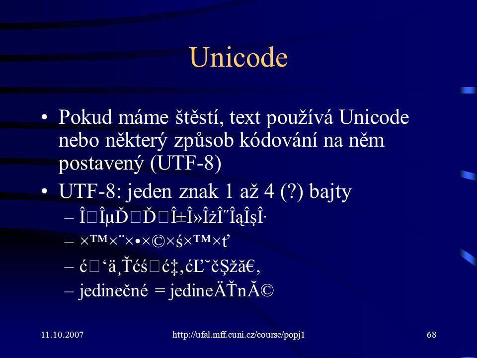 11.10.2007http://ufal.mff.cuni.cz/course/popj168 Unicode Pokud máme štěstí, text používá Unicode nebo některý způsob kódování na něm postavený (UTF-8)