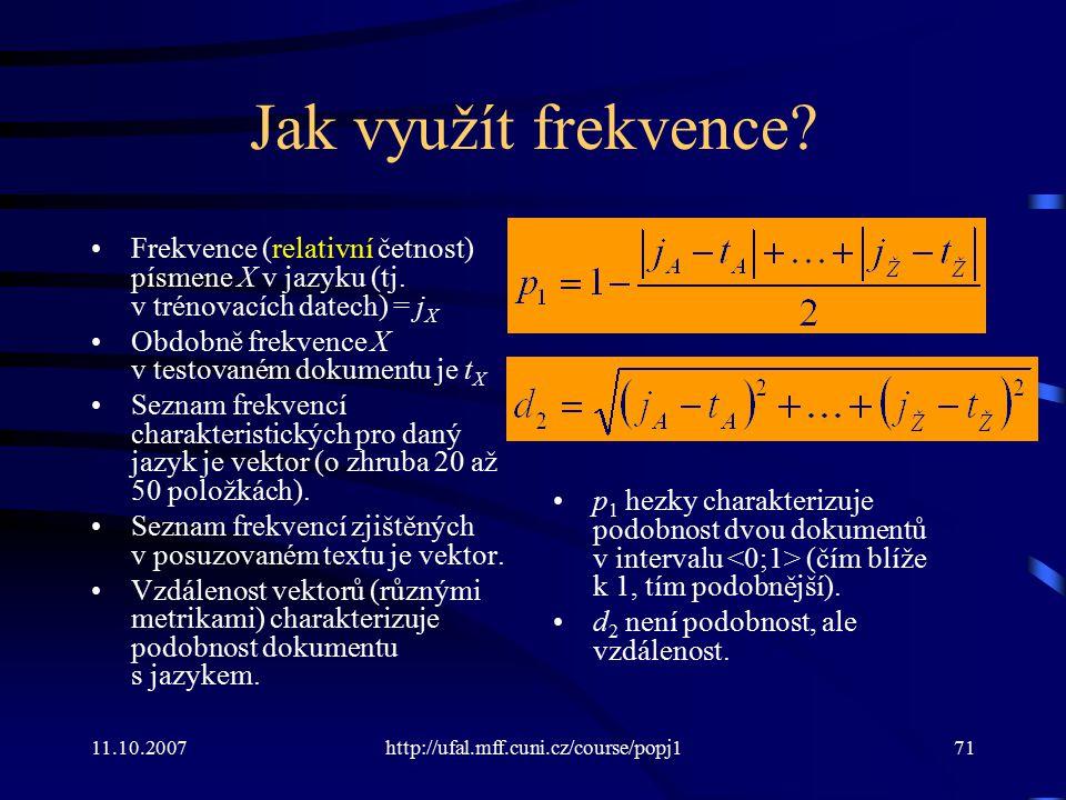 11.10.2007http://ufal.mff.cuni.cz/course/popj171 Jak využít frekvence? Frekvence (relativní četnost) písmene X v jazyku (tj. v trénovacích datech) = j