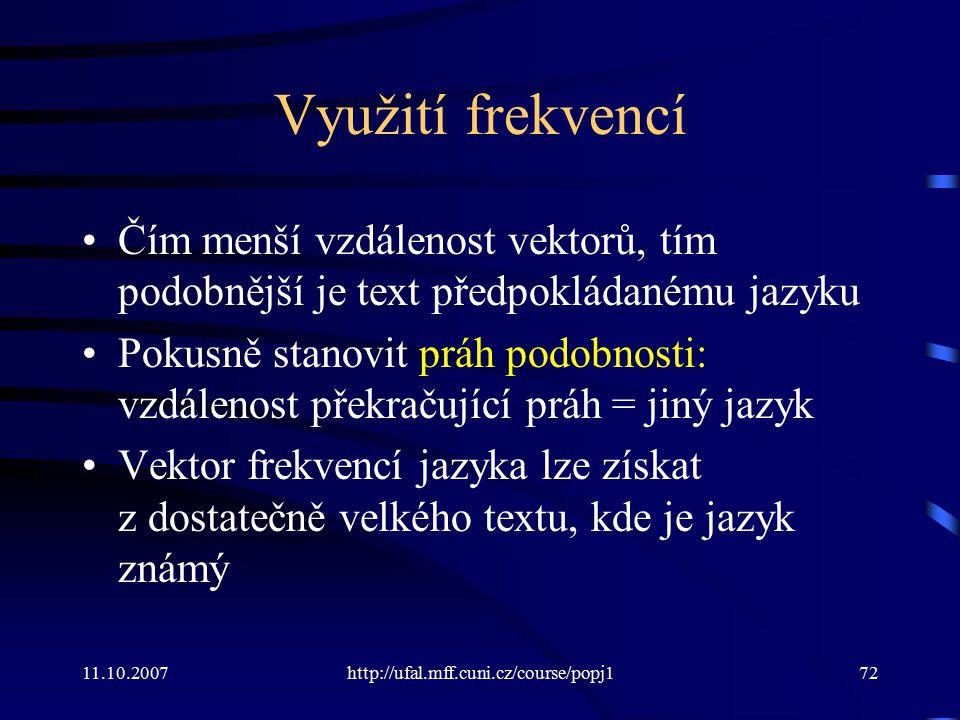 11.10.2007http://ufal.mff.cuni.cz/course/popj172 Využití frekvencí Čím menší vzdálenost vektorů, tím podobnější je text předpokládanému jazyku Pokusně