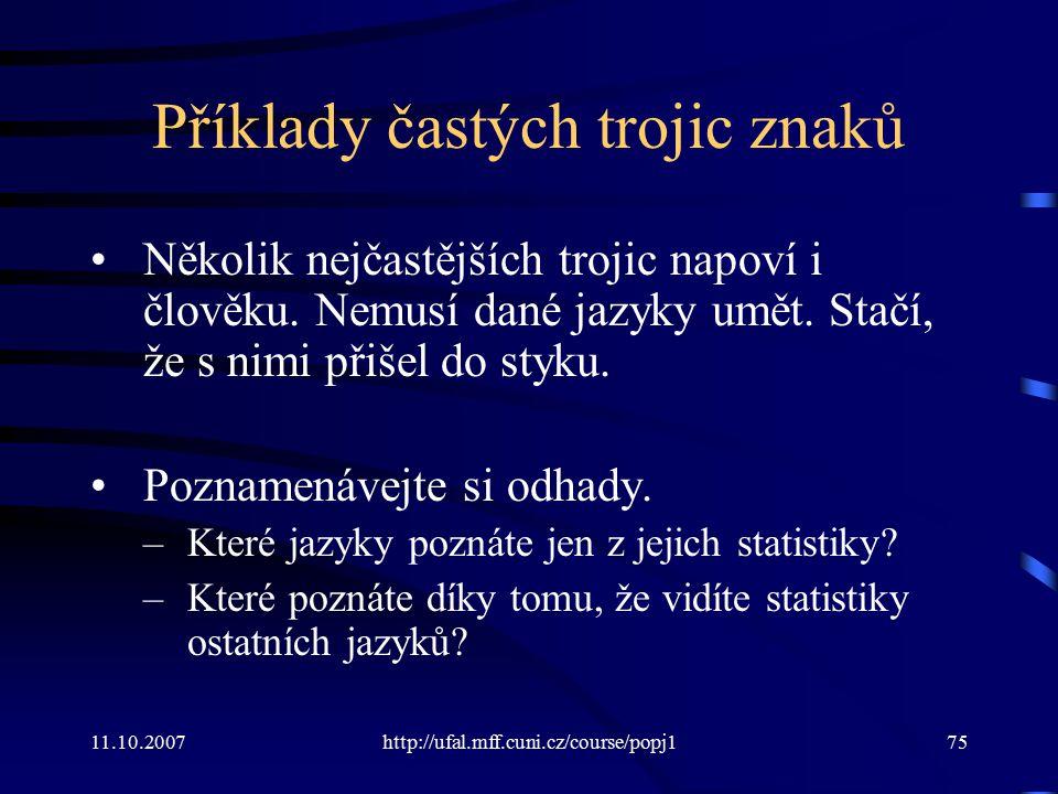 11.10.2007http://ufal.mff.cuni.cz/course/popj175 Příklady častých trojic znaků Několik nejčastějších trojic napoví i člověku. Nemusí dané jazyky umět.