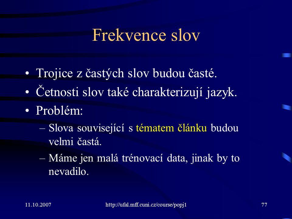 11.10.2007http://ufal.mff.cuni.cz/course/popj177 Frekvence slov Trojice z častých slov budou časté. Četnosti slov také charakterizují jazyk. Problém: