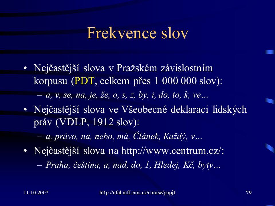 11.10.2007http://ufal.mff.cuni.cz/course/popj179 Frekvence slov Nejčastější slova v Pražském závislostním korpusu (PDT, celkem přes 1 000 000 slov): –
