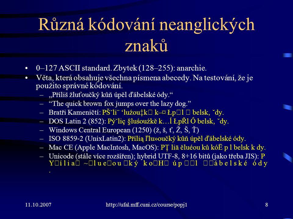 11.10.2007http://ufal.mff.cuni.cz/course/popj19 Kódování Běžná kódování češtiny: –iso-8859-2 (ISO Latin 2, časté na Linuxu) –windows-1250, cp1250 (Windows ANSI) –utf-8 (Unicode, Linux i Windows) ISO a WIN se (pro češtinu) liší v kódech pro: Š š Ť ť Ž ž