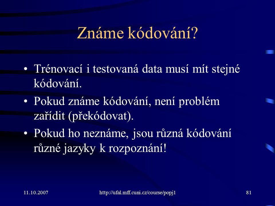 11.10.2007http://ufal.mff.cuni.cz/course/popj181 Známe kódování? Trénovací i testovaná data musí mít stejné kódování. Pokud známe kódování, není probl