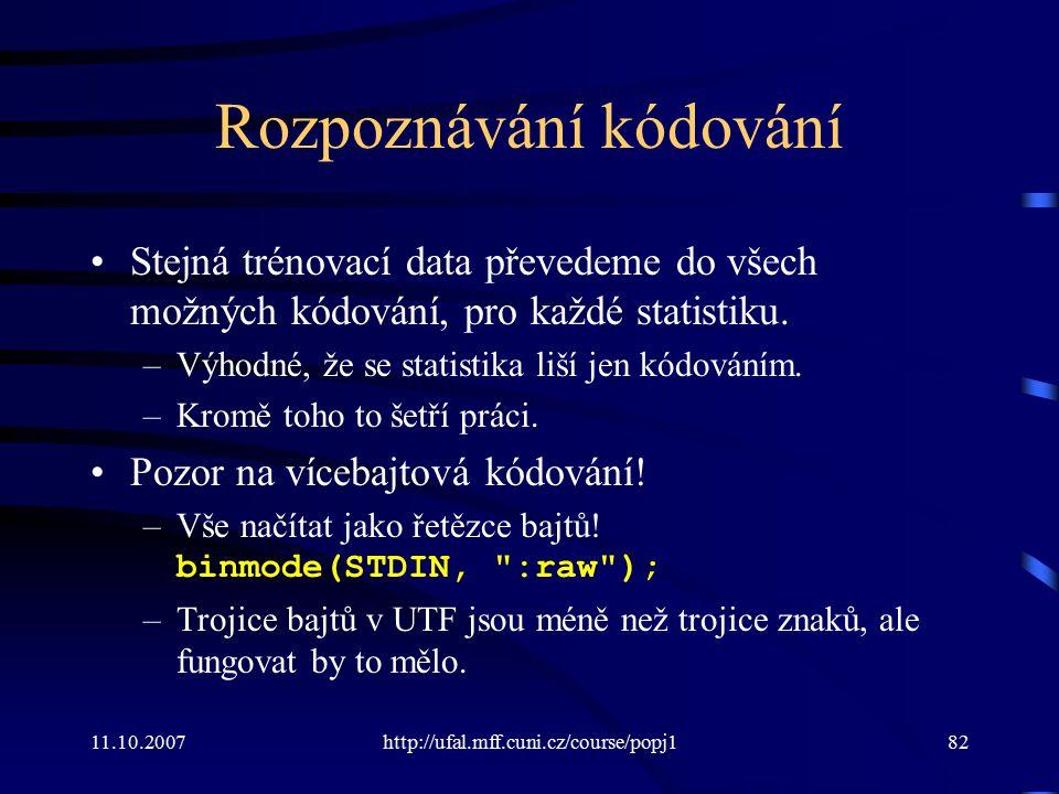 11.10.2007http://ufal.mff.cuni.cz/course/popj182 Rozpoznávání kódování Stejná trénovací data převedeme do všech možných kódování, pro každé statistiku