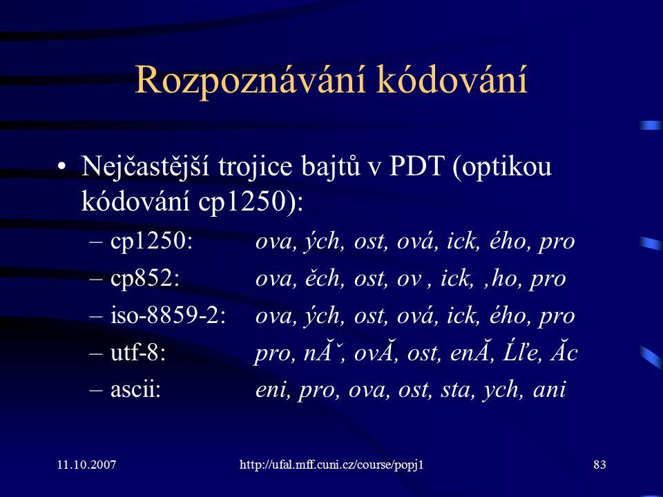 11.10.2007http://ufal.mff.cuni.cz/course/popj183 Rozpoznávání kódování Nejčastější trojice bajtů v PDT (optikou kódování cp1250): –cp1250:ova, ých, os