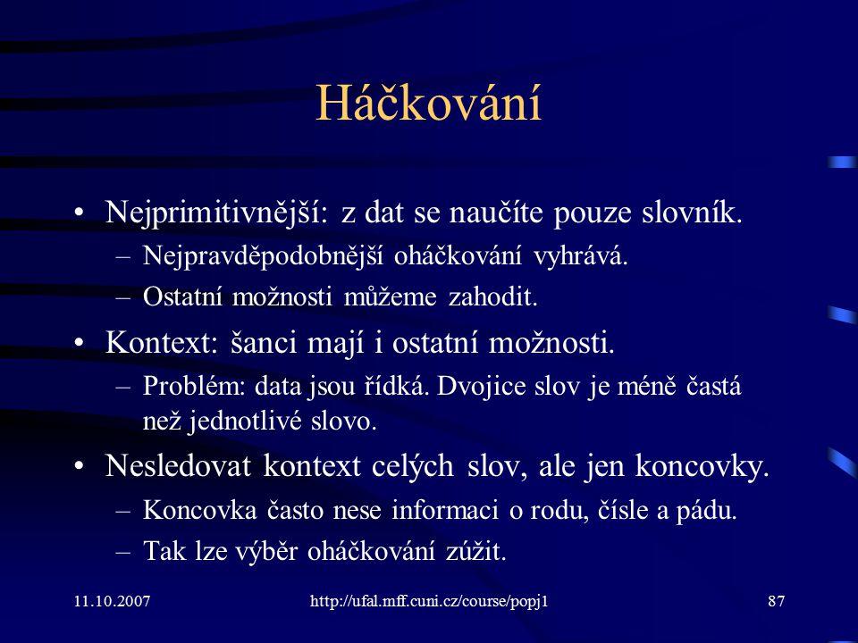 11.10.2007http://ufal.mff.cuni.cz/course/popj187 Háčkování Nejprimitivnější: z dat se naučíte pouze slovník. –Nejpravděpodobnější oháčkování vyhrává.