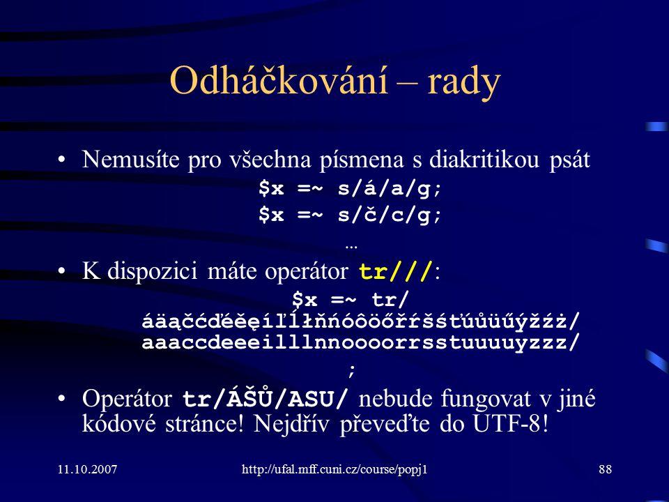 11.10.2007http://ufal.mff.cuni.cz/course/popj188 Odháčkování – rady Nemusíte pro všechna písmena s diakritikou psát $x =~ s/á/a/g; $x =~ s/č/c/g; … K