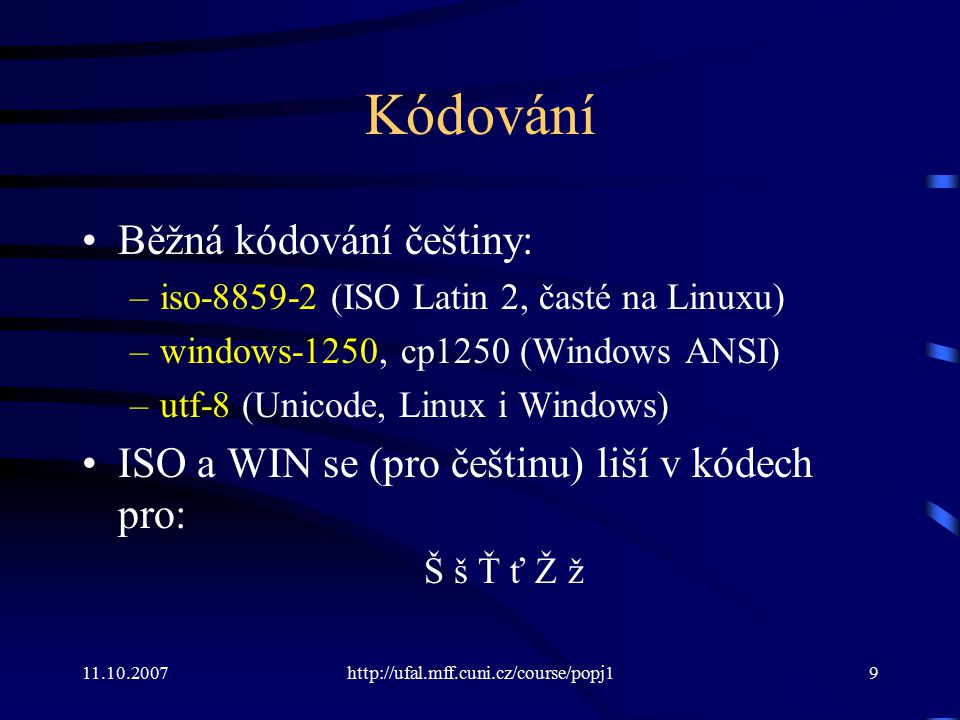 11.10.2007http://ufal.mff.cuni.cz/course/popj19 Kódování Běžná kódování češtiny: –iso-8859-2 (ISO Latin 2, časté na Linuxu) –windows-1250, cp1250 (Win