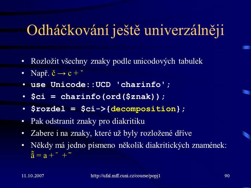 Odháčkování ještě univerzálněji Rozložit všechny znaky podle unicodových tabulek Např. č → c + ˇ use Unicode::UCD 'charinfo'; $ci = charinfo(ord($znak