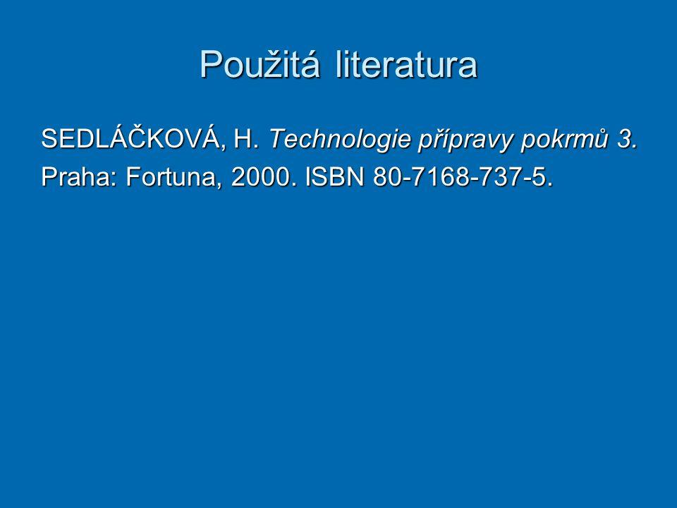 Použitá literatura SEDLÁČKOVÁ, H. Technologie přípravy pokrmů 3. Praha: Fortuna, 2000. ISBN 80-7168-737-5.