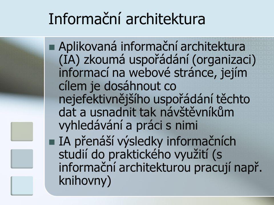 Informační architektura Aplikovaná informační architektura (IA) zkoumá uspořádání (organizaci) informací na webové stránce, jejím cílem je dosáhnout co nejefektivnějšího uspořádání těchto dat a usnadnit tak návštěvníkům vyhledávání a práci s nimi IA přenáší výsledky informačních studií do praktického využití (s informační architekturou pracují např.