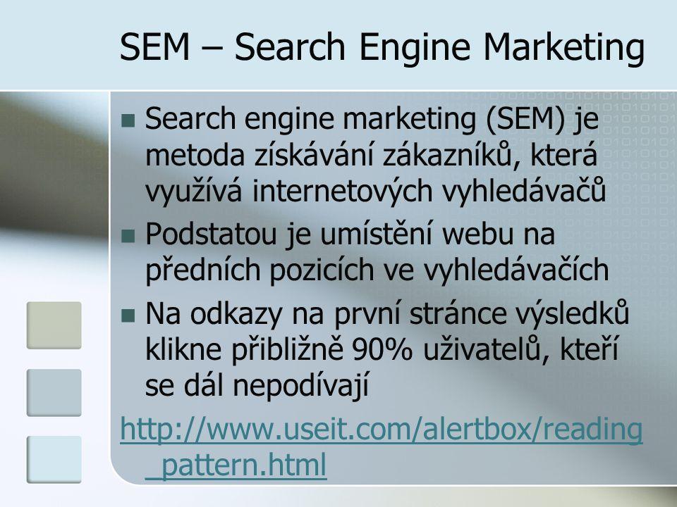 SEM – Search Engine Marketing Search engine marketing (SEM) je metoda získávání zákazníků, která využívá internetových vyhledávačů Podstatou je umístění webu na předních pozicích ve vyhledávačích Na odkazy na první stránce výsledků klikne přibližně 90% uživatelů, kteří se dál nepodívají http://www.useit.com/alertbox/reading _pattern.html