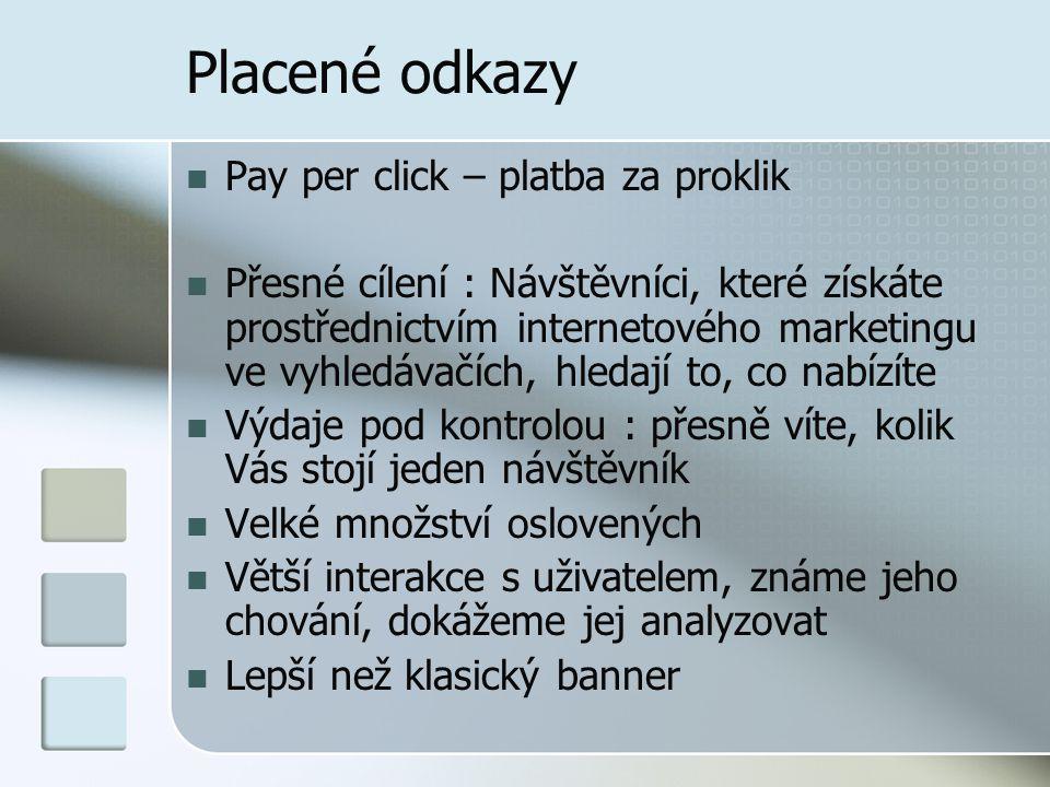 Placené odkazy Pay per click – platba za proklik Přesné cílení : Návštěvníci, které získáte prostřednictvím internetového marketingu ve vyhledávačích, hledají to, co nabízíte Výdaje pod kontrolou : přesně víte, kolik Vás stojí jeden návštěvník Velké množství oslovených Větší interakce s uživatelem, známe jeho chování, dokážeme jej analyzovat Lepší než klasický banner