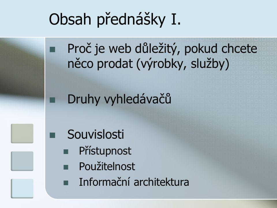 Obsah přednášky I. Proč je web důležitý, pokud chcete něco prodat (výrobky, služby) Druhy vyhledávačů Souvislosti Přístupnost Použitelnost Informační