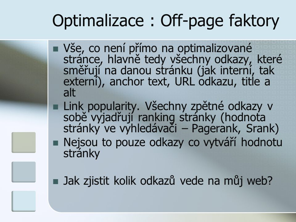 Optimalizace : Off-page faktory Vše, co není přímo na optimalizované stránce, hlavně tedy všechny odkazy, které směřují na danou stránku (jak interní, tak externí), anchor text, URL odkazu, title a alt Link popularity.