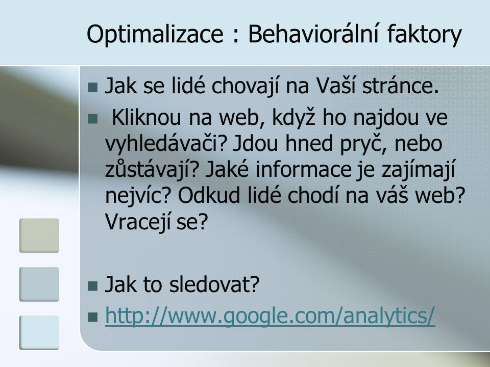 Optimalizace : Behaviorální faktory Jak se lidé chovají na Vaší stránce. Kliknou na web, když ho najdou ve vyhledávači? Jdou hned pryč, nebo zůstávají