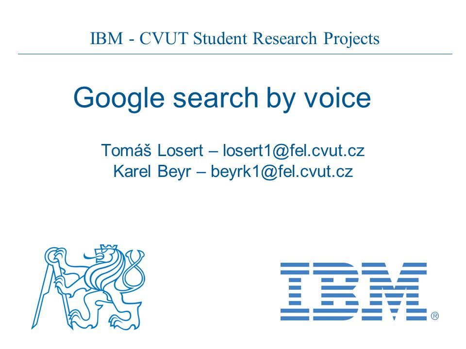 IBM - CVUT Student Research Projects Google search by voice Tomáš Losert – losert1@fel.cvut.cz Karel Beyr – beyrk1@fel.cvut.cz