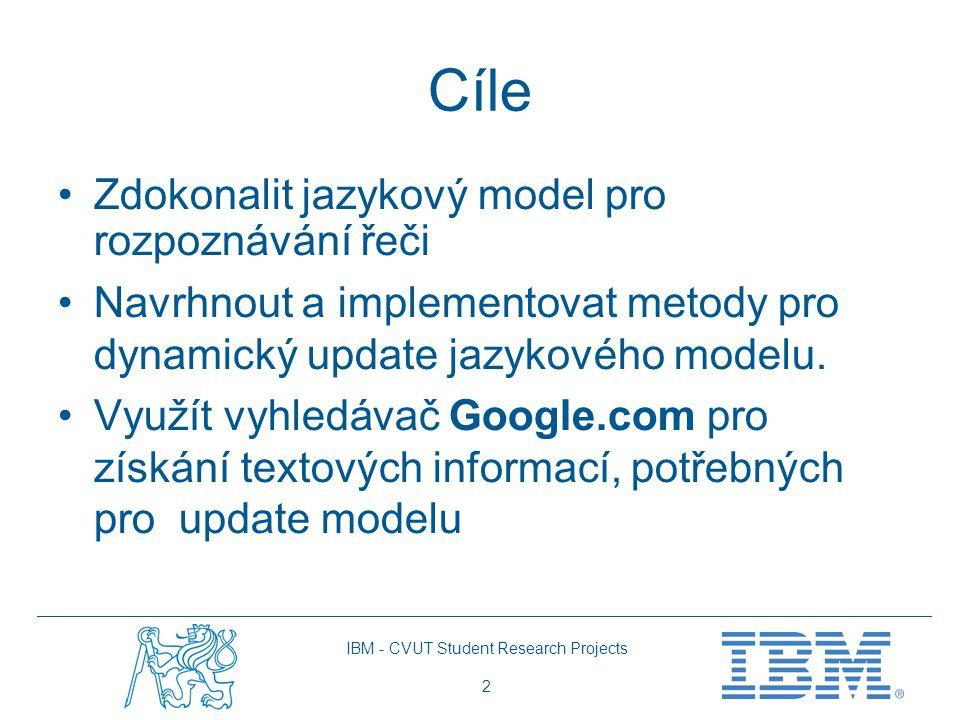 IBM - CVUT Student Research Projects 2 Cíle Zdokonalit jazykový model pro rozpoznávání řeči Navrhnout a implementovat metody pro dynamický update jazy