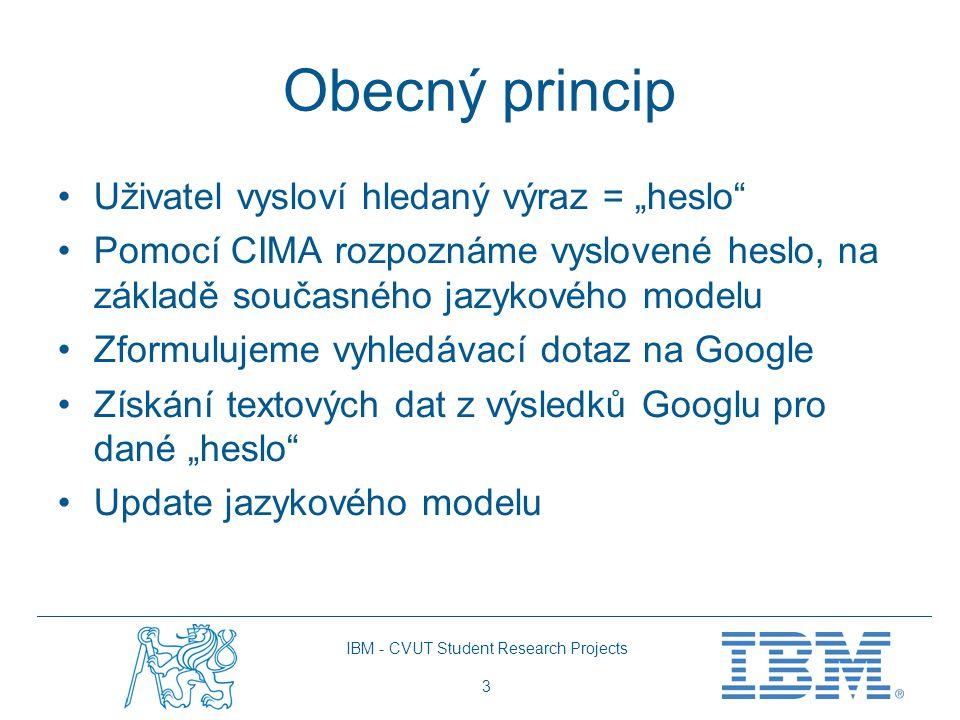 """IBM - CVUT Student Research Projects 3 Obecný princip Uživatel vysloví hledaný výraz = """"heslo Pomocí CIMA rozpoznáme vyslovené heslo, na základě současného jazykového modelu Zformulujeme vyhledávací dotaz na Google Získání textových dat z výsledků Googlu pro dané """"heslo Update jazykového modelu"""