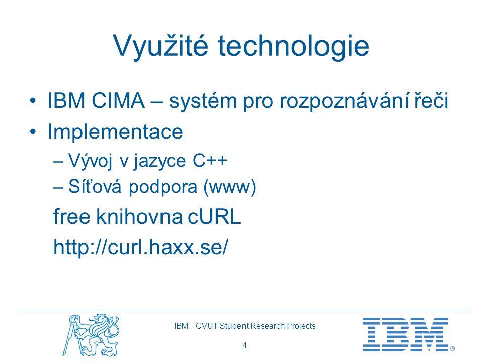 IBM - CVUT Student Research Projects 4 Využité technologie IBM CIMA – systém pro rozpoznávání řeči Implementace –Vývoj v jazyce C++ –Síťová podpora (www) free knihovna cURL http://curl.haxx.se/