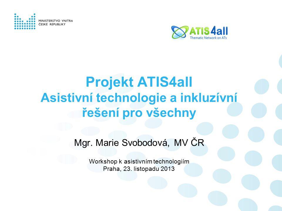 Projekt ATIS4all Asistivní technologie a inkluzívní řešení pro všechny Mgr. Marie Svobodová, MV ČR Workshop k asistivním technologiím Praha, 23. listo