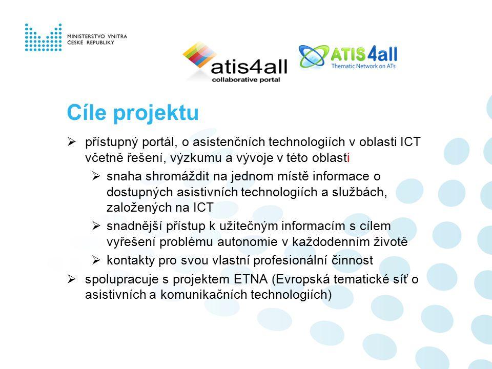 Cíle projektu  přístupný portál, o asistenčních technologiích v oblasti ICT včetně řešení, výzkumu a vývoje v této oblasti  snaha shromáždit na jednom místě informace o dostupných asistivních technologiích a službách, založených na ICT  snadnější přístup k užitečným informacím s cílem vyřešení problému autonomie v každodenním životě  kontakty pro svou vlastní profesionální činnost  spolupracuje s projektem ETNA (Evropská tematické síť o asistivních a komunikačních technologiích)