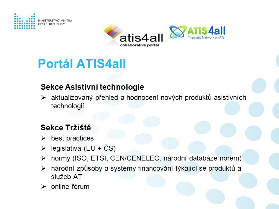 Portál ATIS4all Sekce Asistivní technologie  aktualizovaný přehled a hodnocení nových produktů asistivních technologií Sekce Tržiště  best practices  legislativa (EU + ČS)  normy (ISO, ETSI, CEN/CENELEC, národní databáze norem)  národní způsoby a systémy financování týkající se produktů a služeb AT  online fórum