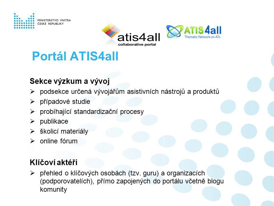 Portál ATIS4all Sekce výzkum a vývoj  podsekce určená vývojářům asistivních nástrojů a produktů  případové studie  probíhající standardizační procesy  publikace  školicí materiály  online fórum Klíčoví aktéři  přehled o klíčových osobách (tzv.