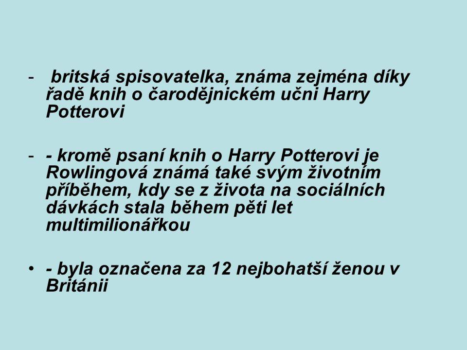 - britská spisovatelka, známa zejména díky řadě knih o čarodějnickém učni Harry Potterovi -- kromě psaní knih o Harry Potterovi je Rowlingová známá ta