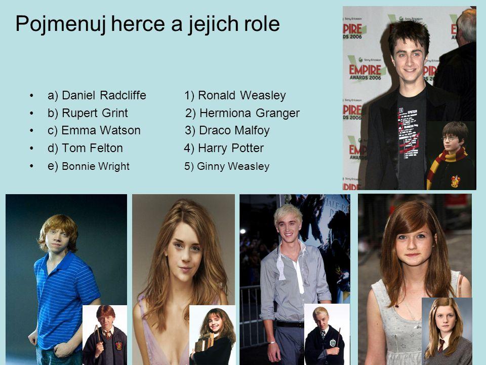Pojmenuj herce a jejich role a) Daniel Radcliffe 1) Ronald Weasley b) Rupert Grint 2) Hermiona Granger c) Emma Watson 3) Draco Malfoy d) Tom Felton 4) Harry Potter e) Bonnie Wright 5) Ginny Weasley