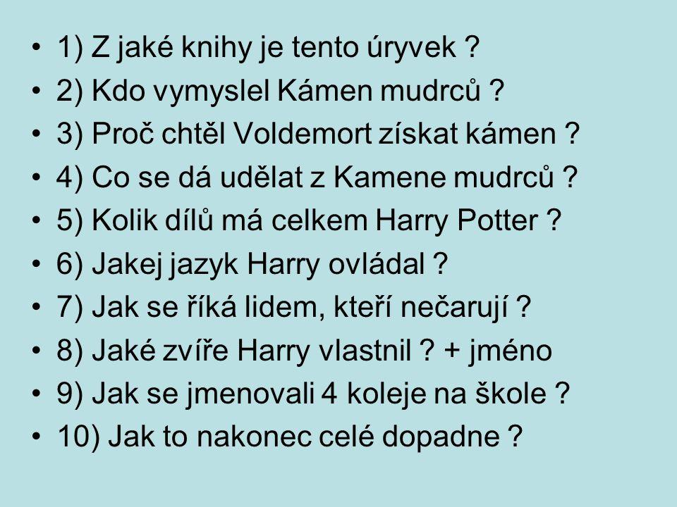 1) Z jaké knihy je tento úryvek ? 2) Kdo vymyslel Kámen mudrců ? 3) Proč chtěl Voldemort získat kámen ? 4) Co se dá udělat z Kamene mudrců ? 5) Kolik