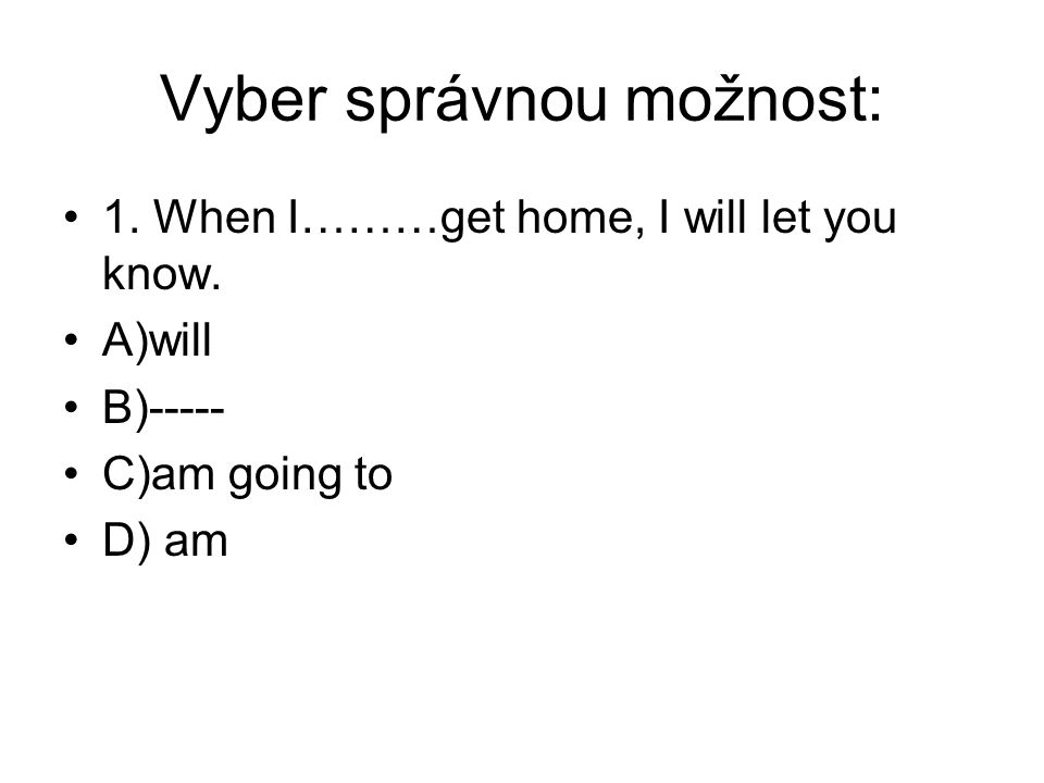 Vyber správnou možnost: 1. When I………get home, I will let you know.
