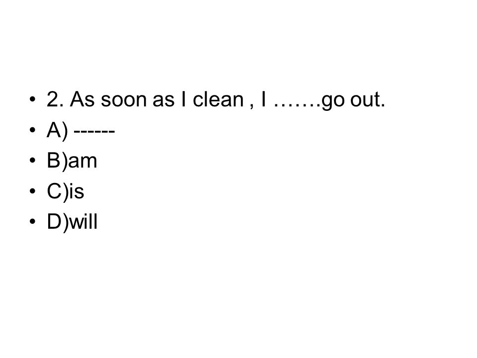 2. As soon as I clean, I …….go out. A) ------ B)am C)is D)will