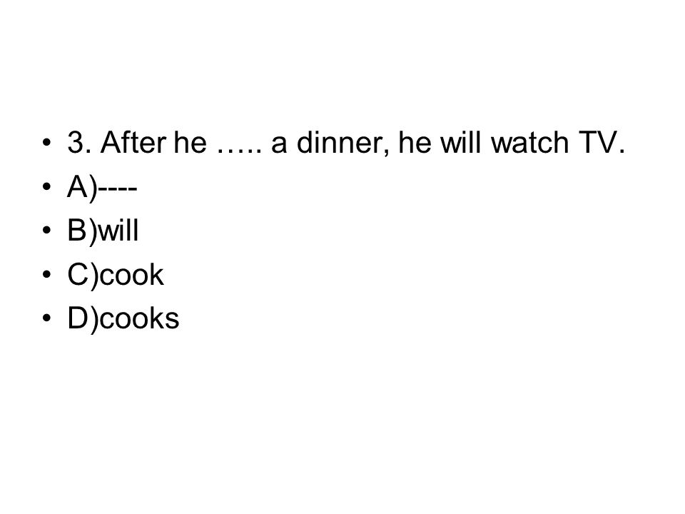 3. After he ….. a dinner, he will watch TV. A)---- B)will C)cook D)cooks