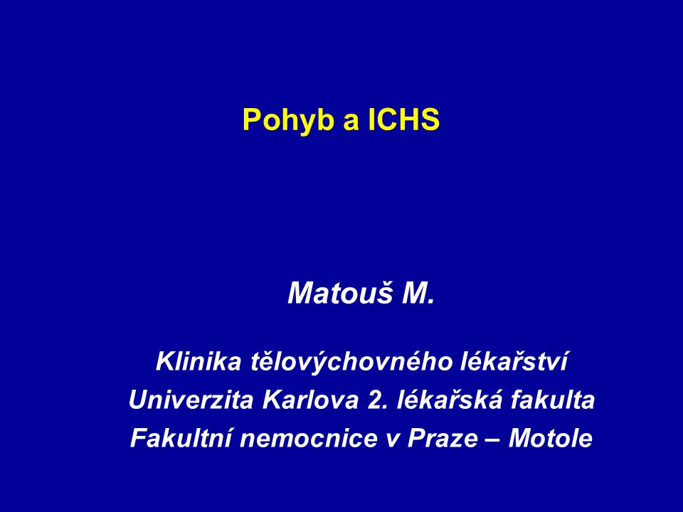 Pohyb a ICHS Matouš M. Klinika tělovýchovného lékařství Univerzita Karlova 2. lékařská fakulta Fakultní nemocnice v Praze – Motole