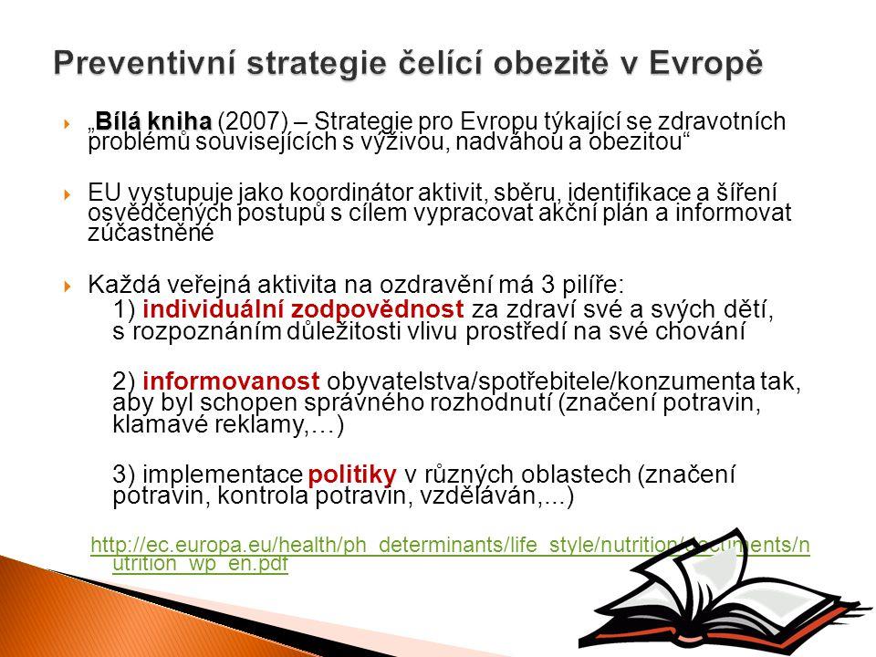 """Bílá kniha  """" Bílá kniha (2007) – Strategie pro Evropu týkající se zdravotních problémů souvisejících s výživou, nadváhou a obezitou  EU vystupuje jako koordinátor aktivit, sběru, identifikace a šíření osvědčených postupů s cílem vypracovat akční plán a informovat zúčastněné  Každá veřejná aktivita na ozdravění má 3 pilíře: 1) individuální zodpovědnost za zdraví své a svých dětí, s rozpoznáním důležitosti vlivu prostředí na své chování 2) informovanost obyvatelstva/spotřebitele/konzumenta tak, aby byl schopen správného rozhodnutí (značení potravin, klamavé reklamy,…) 3) implementace politiky v různých oblastech (značení potravin, kontrola potravin, vzděláván,...) http://ec.europa.eu/health/ph_determinants/life_style/nutrition/documents/n utrition_wp_en.pdf"""