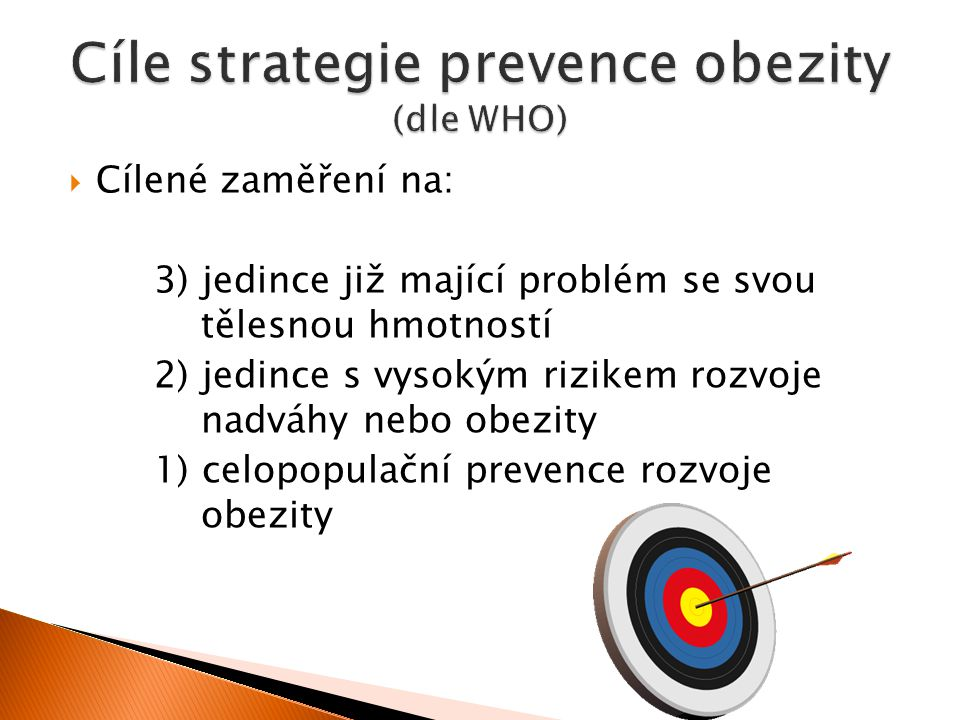  Cílené zaměření na: 3) jedince již mající problém se svou tělesnou hmotností 2) jedince s vysokým rizikem rozvoje nadváhy nebo obezity 1) celopopulační prevence rozvoje obezity