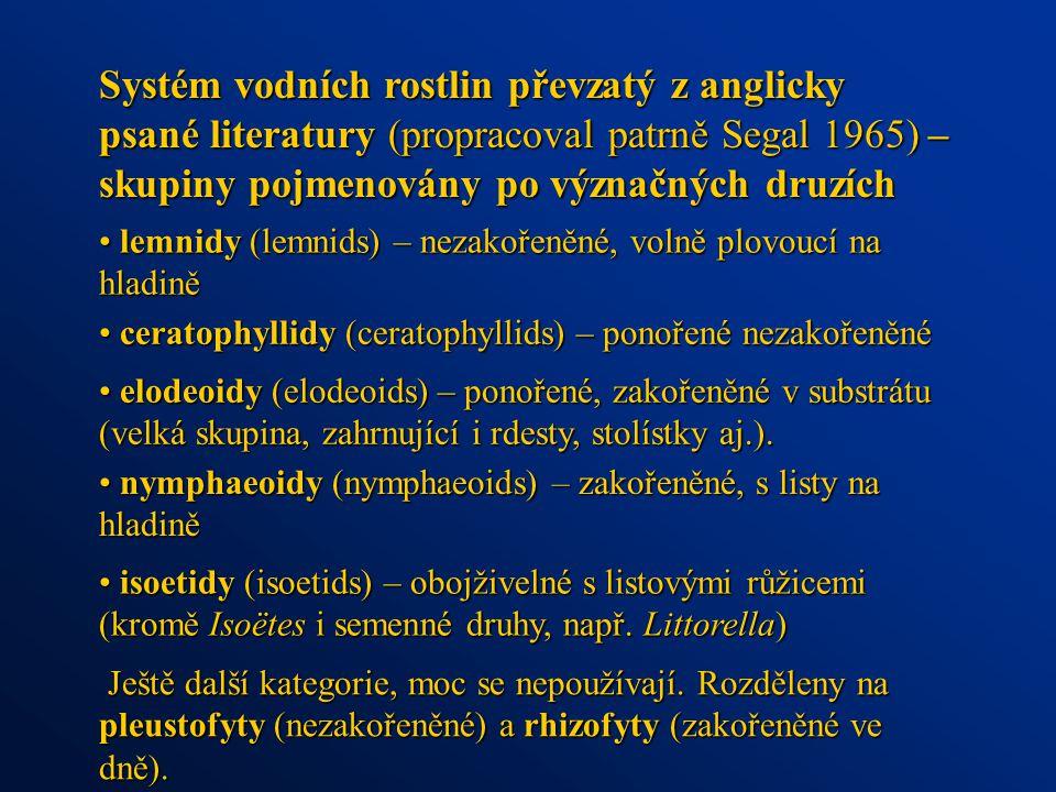 Systém vodních rostlin převzatý z anglicky psané literatury (propracoval patrně Segal 1965) – skupiny pojmenovány po význačných druzích lemnidy (lemnids) – nezakořeněné, volně plovoucí na hladině lemnidy (lemnids) – nezakořeněné, volně plovoucí na hladině ceratophyllidy (ceratophyllids) – ponořené nezakořeněné ceratophyllidy (ceratophyllids) – ponořené nezakořeněné elodeoidy (elodeoids) – ponořené, zakořeněné v substrátu (velká skupina, zahrnující i rdesty, stolístky aj.).