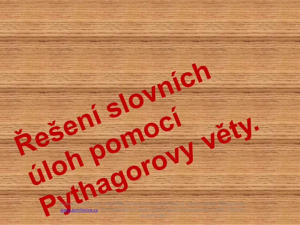 Řešení slovních úloh pomocí Pythagorovy věty. Autorem materiálu a všech jeho částí,není-li uvedeno jinak, je Tamara Huková. Dostupné na www.zsmilovice
