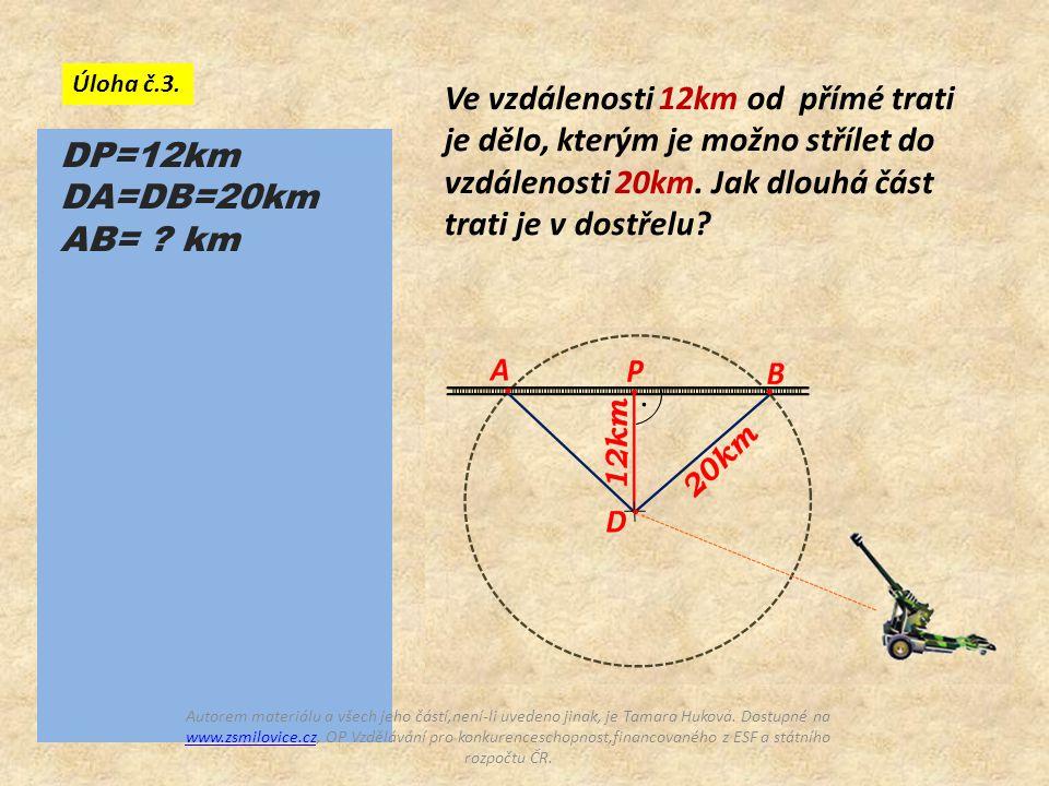 Ve vzdálenosti 12km od přímé trati je dělo, kterým je možno střílet do vzdálenosti 20km. Jak dlouhá část trati je v dostřelu? Úloha č.3. DP=12km DA=DB